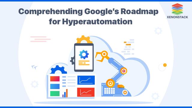 Understanding Google's Roadmap for Hyperautomation